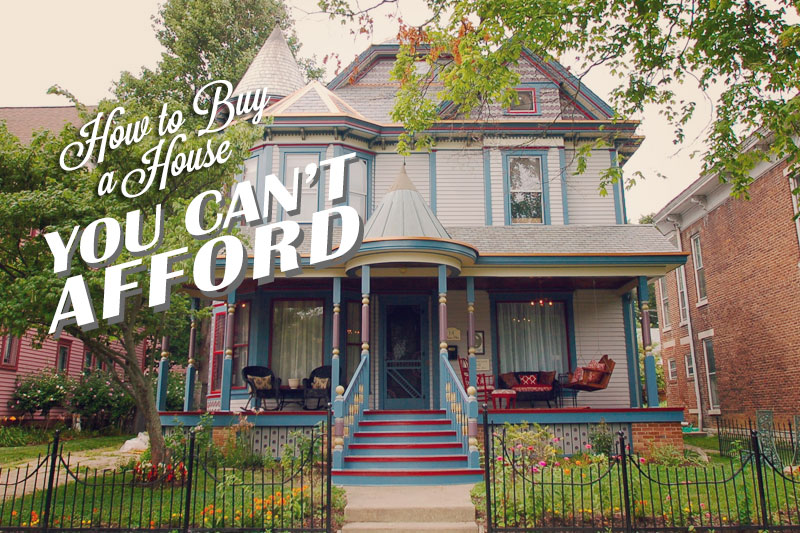 How to Buy a House You Can't Afford