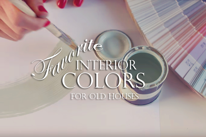 Our Favorite Interior Paint Colors For Old Houses
